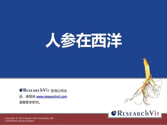 人参在西洋  咨询公司出 品,请登录 www.researchvit.com 查看更多研究。  Copyright © 2013 ResearchVit Consulting INC. Confidential and proprietary.