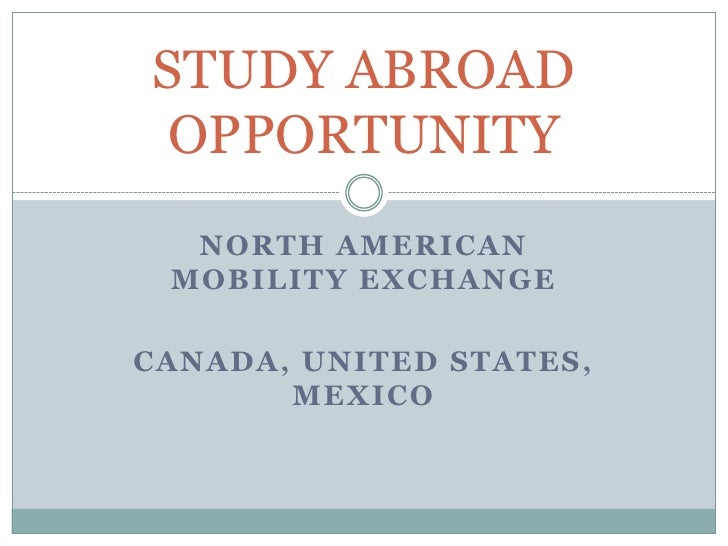 STUDY ABROAD OPPORTUNITY   NORTH AMERICAN  MOBILITY EXCHANGE  CANADA, UNITED STATES,        MEXICO