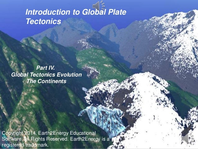 Introduction to Global Plate Tectonics Part IV. Global Tectonics Evolution The Continents Copyright 2014, Earth2Energy Edu...