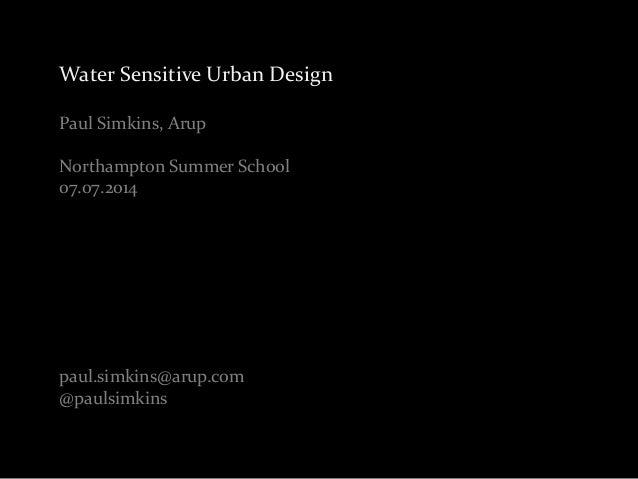 Water Sensitive Urban Design  Paul Simkins, Arup  Northampton Summer School  07.07.2014  paul.simkins@arup.com  @paulsimki...