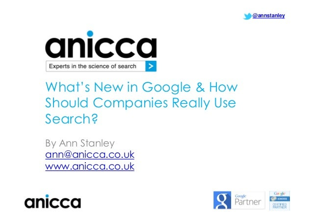 @annstanley  What's New in Google & How Should Companies Really Use Search? By Ann Stanley ann@anicca.co.uk www.anicca.co....