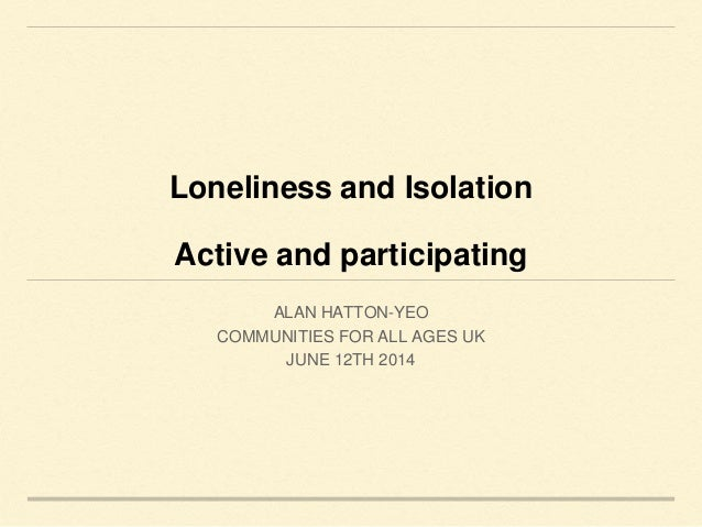 Loneliness and Isolation Active and participating ALAN HATTON-YEO COMMUNITIES FOR ALL AGES UK JUNE 12TH 2014