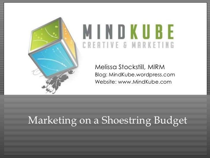 Marketing on a Shoestring Budget Melissa Stockstill, MIRM Blog: MindKube.wordpress.com Website: www.MindKube.com
