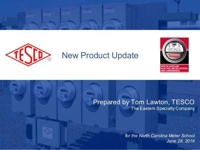 New Product Update Prepared by Tom Lawton, TESCO The Eastern Specialty Company for the North Carolina Meter School June 28...