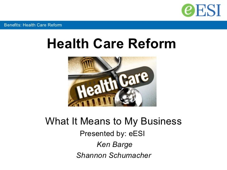 Benefits: Health Care Reform Health Care Reform   What It Means to My Business Presented by: eESI   Ken Barge Shannon Schu...