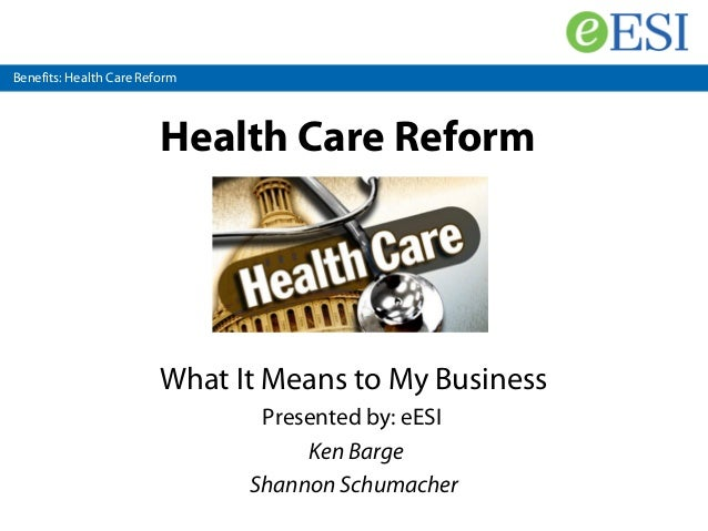 Benefits: Health Care Reform Health Care Reform What It Means to My Business Presented by: eESI Ken Barge Shannon Schumach...