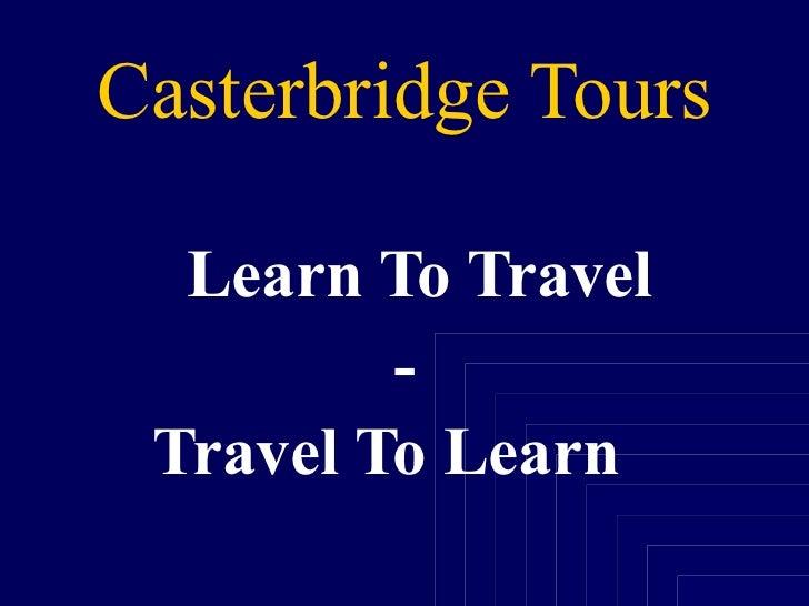 Casterbridge Tours <ul><li>Learn To Travel </li></ul><ul><li>- </li></ul><ul><li>Travel To Learn   </li></ul>