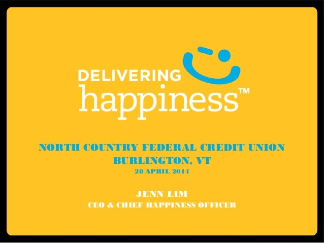 NORTH COUNTRY FEDERAL CREDIT UNION BURLINGTON, VT 28 APRIL 2014 JENN LIM CEO & CHIEF HAPPINESS OFFICER