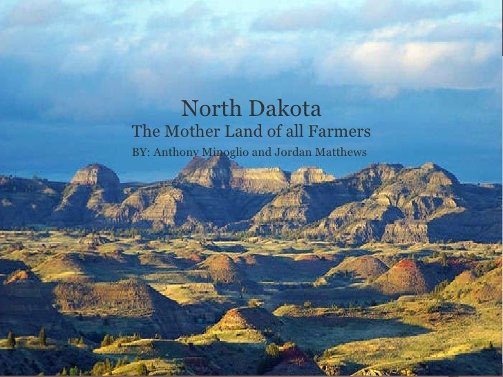 N ORTH  D AKOTA B Y : A NTHONY  M INOGLIO   AND  J ORDAN  M ATTHEWS North Dakota The Mother Land of all Farmers BY: Anthon...