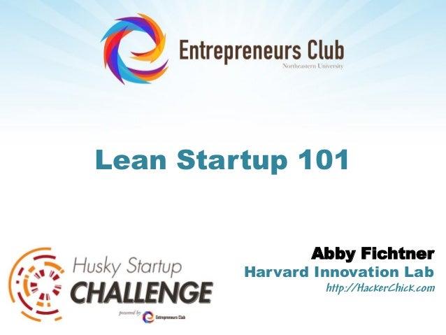 Lean Startup 101                Abby Fichtner         Harvard Innovation Lab                  http://HackerChick.com