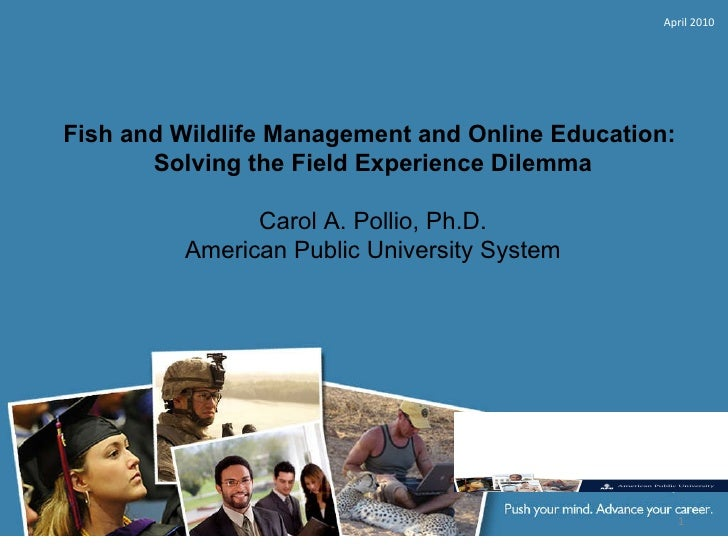 Fish and Wildlife Management and Online Education:  Solving the Field Experience Dilemma  Carol A. Pollio, Ph.D. American...