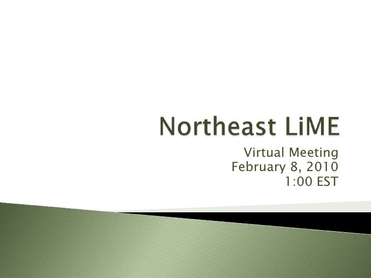 Northeast LiME<br />Virtual Meeting<br />February 8, 2010<br />1:00 EST<br />