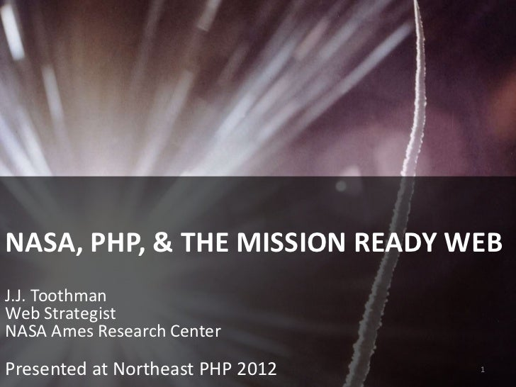 NASA, PHP, & THE MISSION READY WEBJ.J. ToothmanWeb StrategistNASA Ames Research CenterPresented at Northeast PHP 2012   1