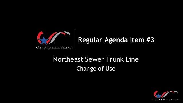 Regular Agenda Item #3 Northeast Sewer Trunk Line Change of Use