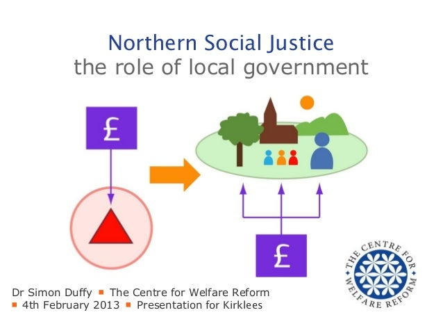 Northern Social Justice           the role of local governmentDr Simon Duffy ■ The Centre for Welfare Reform■ 4th February...