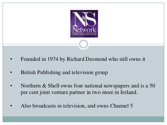 • Founded in 1974 by Richard Desmond who still owns it • British Publishing and television group • Northern & Shell owns f...