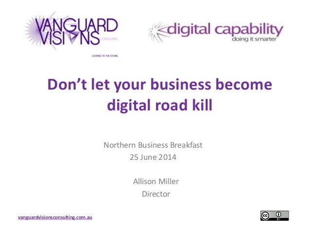 vanguardvisionsconsulting.com.au Don't let your business become digital road kill Northern Business Breakfast 25 June 2014...