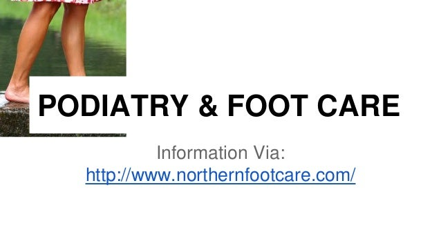 PODIATRY & FOOT CARE  Information Via:  http://www.northernfootcare.com/