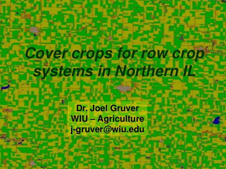 Cover crops for row crop systems in Northern IL        Dr. Joel Gruver      WIU – Agriculture      j-gruver@wiu.edu