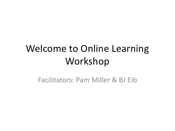 Welcome to Online Learning Workshop<br />Facilitators: Pam Miller & BJ Eib<br />