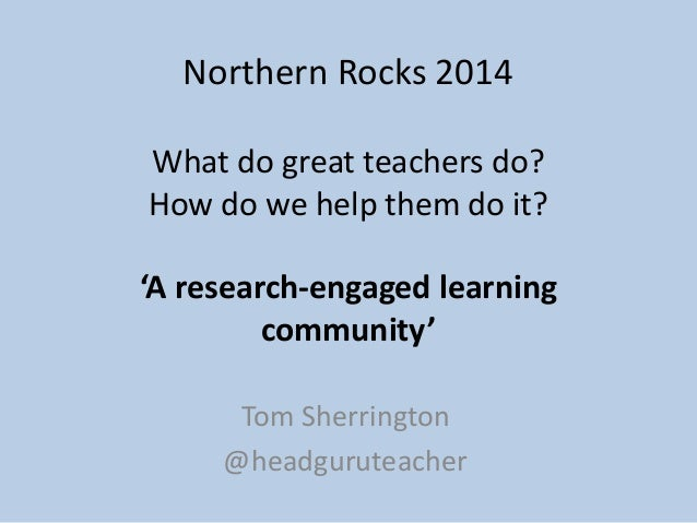 Northern Rocks 2014 What do great teachers do? How do we help them do it? 'A research-engaged learning community' Tom Sher...