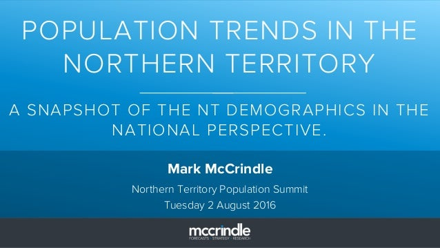 POPULATION TRENDS IN THE NORTHERN TERRITORY A SNAPSHOT OF THE NT DEMOGRAPHICS IN THE NATIONAL PERSPECTIVE. Mark McCrindle ...