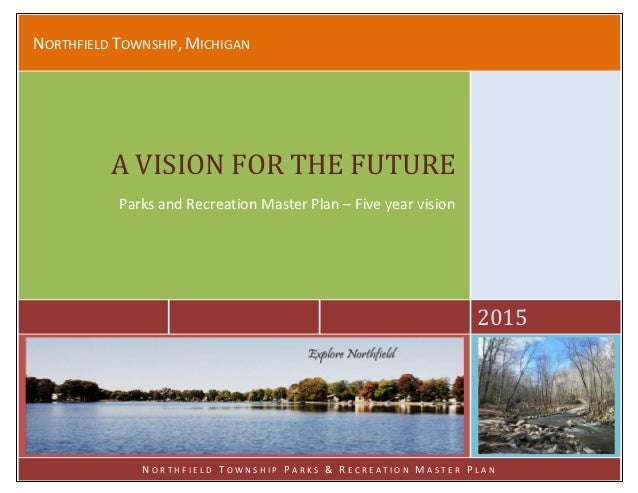 NORTHFIELD TOWNSHIP, MICHIGAN 2015 A VISION FOR THE FUTURE Parks and Recreation Master Plan – Five year vision N O R T H F...