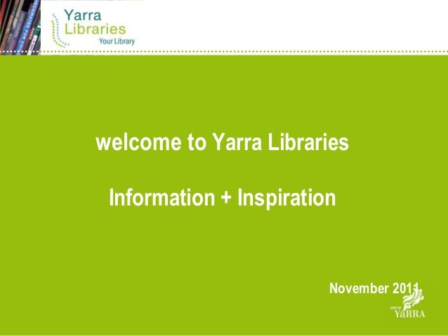 welcome to Yarra Libraries Information + Inspiration                         November 2011