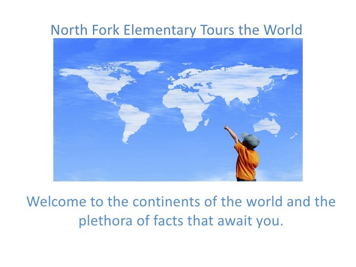 North Fork Elementary Tours the WorldWelcome to the continents of the world and the      plethora of facts that await you.