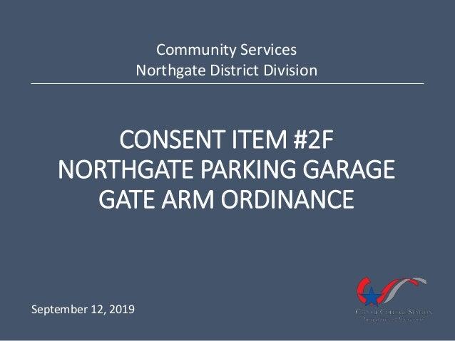 CONSENT ITEM #2F NORTHGATE PARKING GARAGE GATE ARM ORDINANCE Community Services Northgate District Division September 12, ...