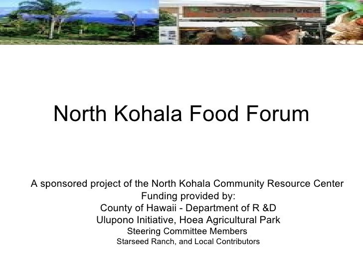 North Kohala Food Forum A sponsored project of the North Kohala Community Resource Center Funding provided by: County of H...