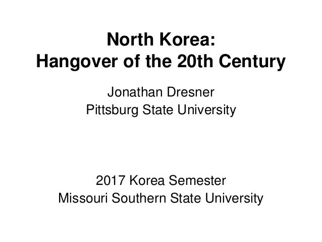 North Korea: Hangover of the 20th Century Jonathan Dresner Pittsburg State University 2017 Korea Semester Missouri Souther...