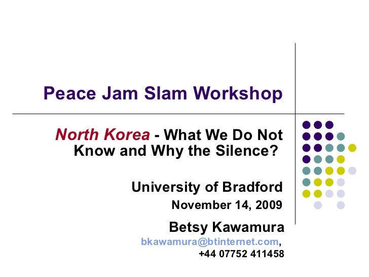 Peace Jam Slam Workshop North Korea  - What We Do Not Know and Why the Silence?  University of Bradford November 14, 2009 ...