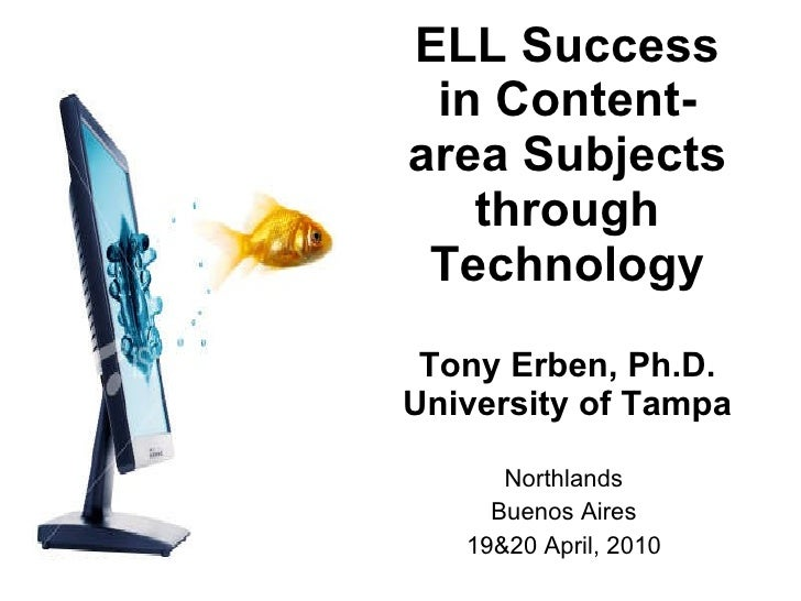 ELL Success in Content-area Subjects through Technology Tony Erben, Ph.D. University of Tampa Northlands Buenos Aires 19&2...