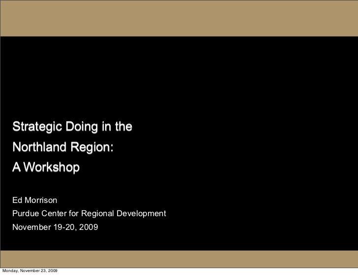 Strategic Doing in the     Northland Region:     A Workshop      Ed Morrison     Purdue Center for Regional Development   ...