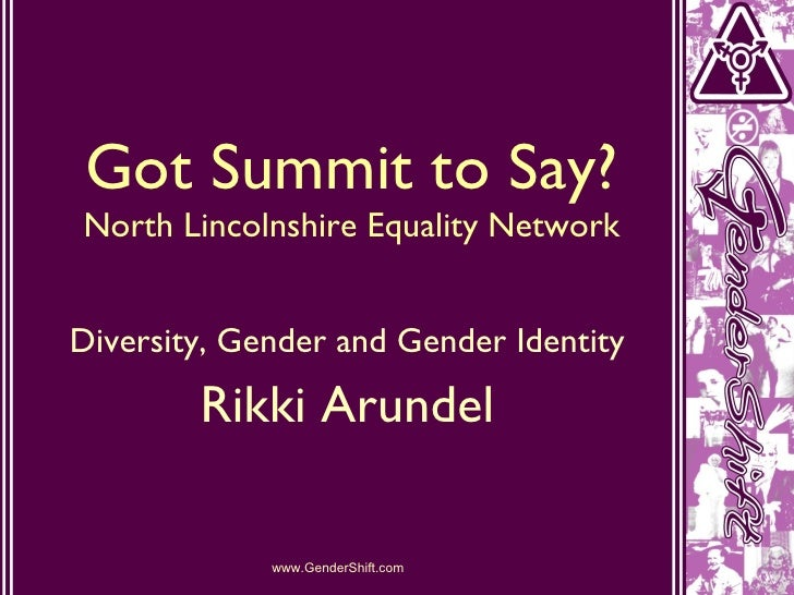 Got Summit to Say? North Lincolnshire Equality Network Diversity, Gender and Gender Identity Rikki Arundel www.GenderShift...