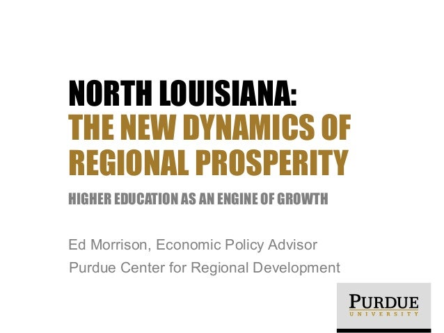 NORTH LOUISIANA: THE NEW DYNAMICS OF REGIONAL PROSPERITY HIGHER EDUCATION AS AN ENGINE OF GROWTH Ed Morrison, Economic Pol...