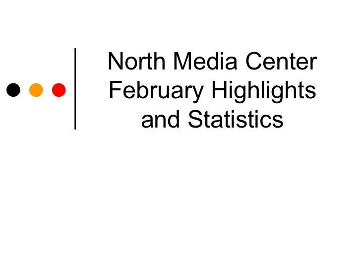 North Media CenterFebruary Highlights  and Statistics