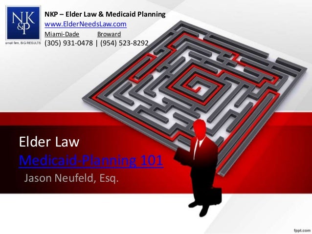 Elder Law Medicaid-Planning 101 Jason Neufeld, Esq. NKP – Elder Law & Medicaid Planning www.ElderNeedsLaw.com Miami-Dade B...