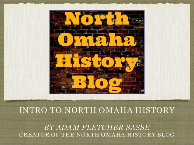 INTRO TO NORTH OMAHA HISTORY BY ADAM FLETCHER SASSE CREATOR OF THE NORTH OMAHA HISTORY BLOG