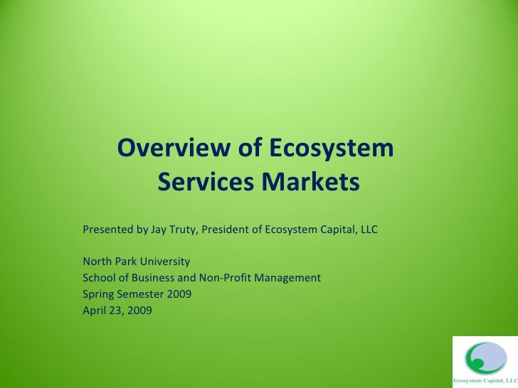 Overview of Ecosystem  Services Markets Presented by Jay Truty, President of Ecosystem Capital, LLC North Park University ...