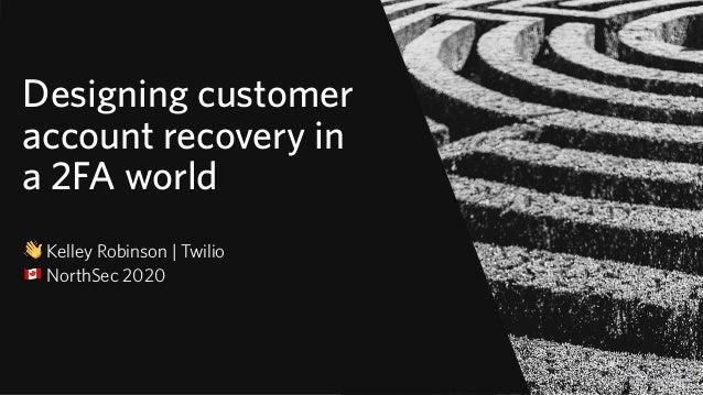 "Designing customer account recovery in a 2FA world 👋 Kelley Robinson   Twilio "" NorthSec 2020 © 2019 TWILIO INC. ALL RIGHT..."