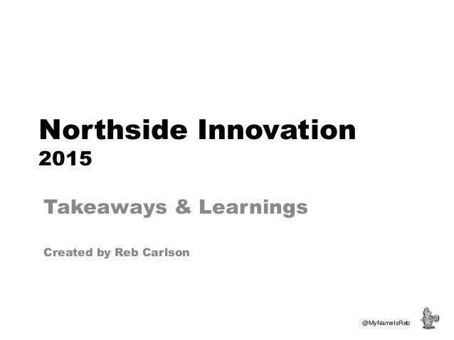 Northside Innovation 2015 Takeaways & Learnings Created by Reb Carlson @MyNameIsReb