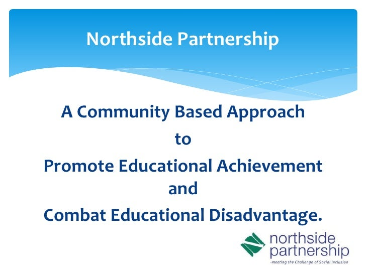 Northside Partnership  A Community Based Approach               toPromote Educational Achievement              andCombat E...