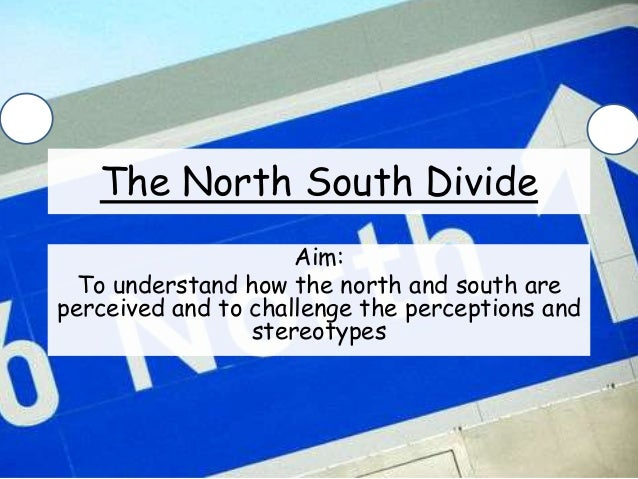 The North South Divide Aim: To understand how the north and south are perceived and to challenge the perceptions and stere...