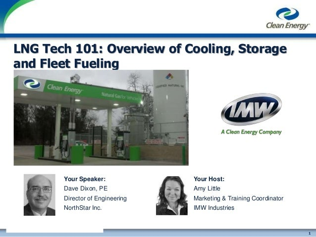 1 cleanenergyfuels.com LNG Tech 101: Overview of Cooling, Storage and Fleet Fueling Your Host: Amy Little Marketing & Trai...