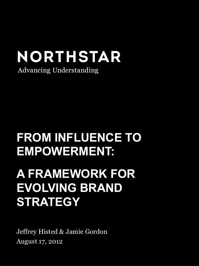 FROM INFLUENCE TO EMPOWERMENT August 17, 2012 FROM INFLUENCE TO EMPOWERMENT: A FRAMEWORK FOR EVOLVING BRAND STRATEGY Jeffr...