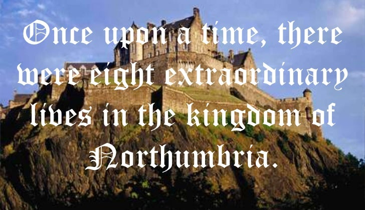Once upon a time, therewere eight extraordinary lives in the kingdom of      Northumbria.
