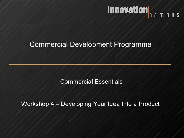 Commercial Development Programme Commercial Essentials Workshop 4 – Developing Your Idea Into a Product