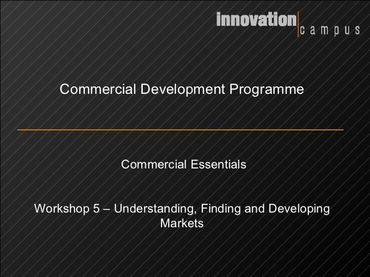 Commercial Development Programme Commercial Essentials Workshop 5 – Understanding, Finding and Developing Markets